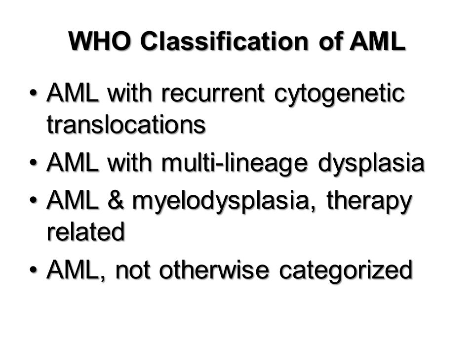 WHO Classification of AML AML with recurrent cytogenetic translocationsAML with recurrent cytogenetic translocations AML with multi-lineage dysplasiaAML with multi-lineage dysplasia AML & myelodysplasia, therapy relatedAML & myelodysplasia, therapy related AML, not otherwise categorizedAML, not otherwise categorized