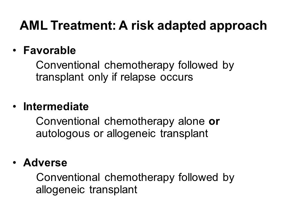 AML Treatment: A risk adapted approach Favorable Conventional chemotherapy followed by transplant only if relapse occurs Intermediate Conventional chemotherapy alone or autologous or allogeneic transplant Adverse Conventional chemotherapy followed by allogeneic transplant