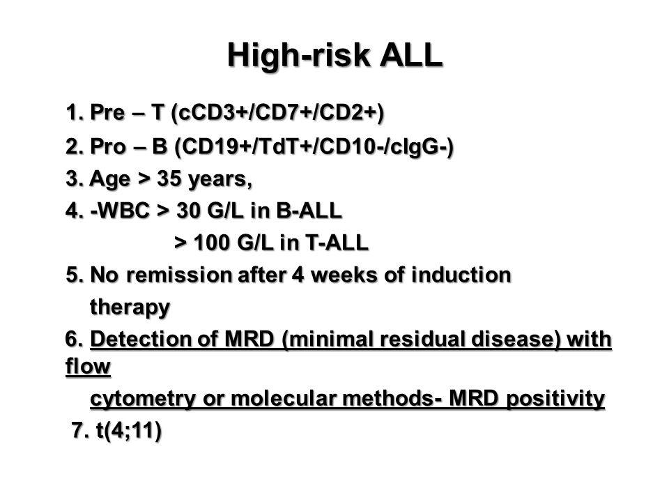 High-risk ALL 1. Pre – T (cCD3+/CD7+/CD2+) 2. Pro – B (CD19+/TdT+/CD10-/cIgG-) 3. Age > 35 years, 4. -WBC > 30 G/L in B-ALL > 100 G/L in T-ALL 5. No r