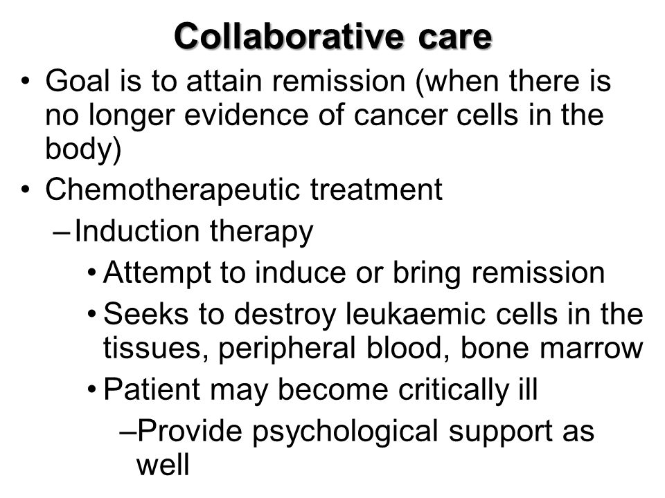 Collaborative care Goal is to attain remission (when there is no longer evidence of cancer cells in the body) Chemotherapeutic treatment –Induction therapy Attempt to induce or bring remission Seeks to destroy leukaemic cells in the tissues, peripheral blood, bone marrow Patient may become critically ill –Provide psychological support as well
