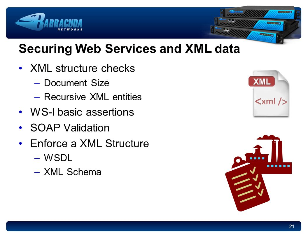 21 Securing Web Services and XML data XML structure checks –Document Size –Recursive XML entities WS-I basic assertions SOAP Validation Enforce a XML Structure –WSDL –XML Schema