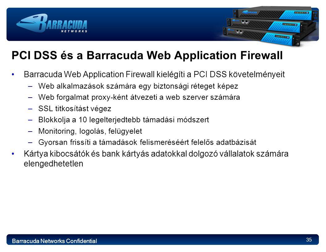 35 PCI DSS és a Barracuda Web Application Firewall Barracuda Web Application Firewall kielégíti a PCI DSS követelményeit –Web alkalmazások számára egy biztonsági réteget képez –Web forgalmat proxy-ként átvezeti a web szerver számára –SSL titkosítást végez –Blokkolja a 10 legelterjedtebb támadási módszert –Monitoring, logolás, felügyelet –Gyorsan frissíti a támadások felismeréséért felelős adatbázisát Kártya kibocsátók és bank kártyás adatokkal dolgozó vállalatok számára elengedhetetlen Barracuda Networks Confidential