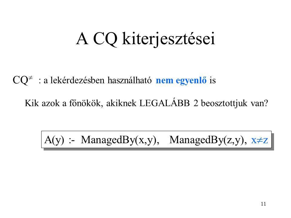 11 A CQ kiterjesztései CQ  A(y) :- ManagedBy(x,y), ManagedBy(z,y), x  z Kik azok a főnökök, akiknek LEGALÁBB 2 beosztottjuk van.