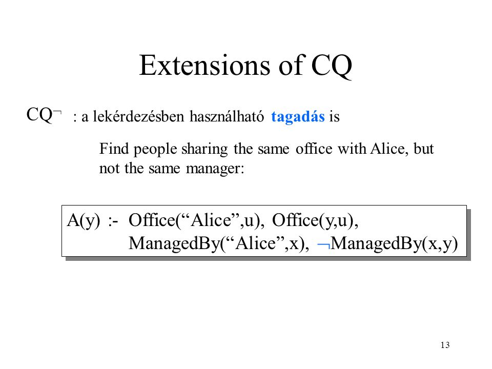 13 Extensions of CQ CQ  A(y) :- Office( Alice ,u), Office(y,u), ManagedBy( Alice ,x),  ManagedBy(x,y) Find people sharing the same office with Alice, but not the same manager: : a lekérdezésben használható tagadás is