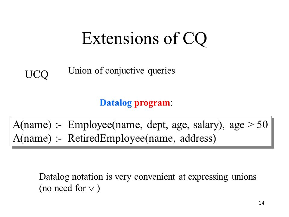 14 Extensions of CQ UCQ A(name) :- Employee(name, dept, age, salary), age > 50 A(name) :- RetiredEmployee(name, address) Union of conjuctive queries Datalog notation is very convenient at expressing unions (no need for  ) Datalog program: