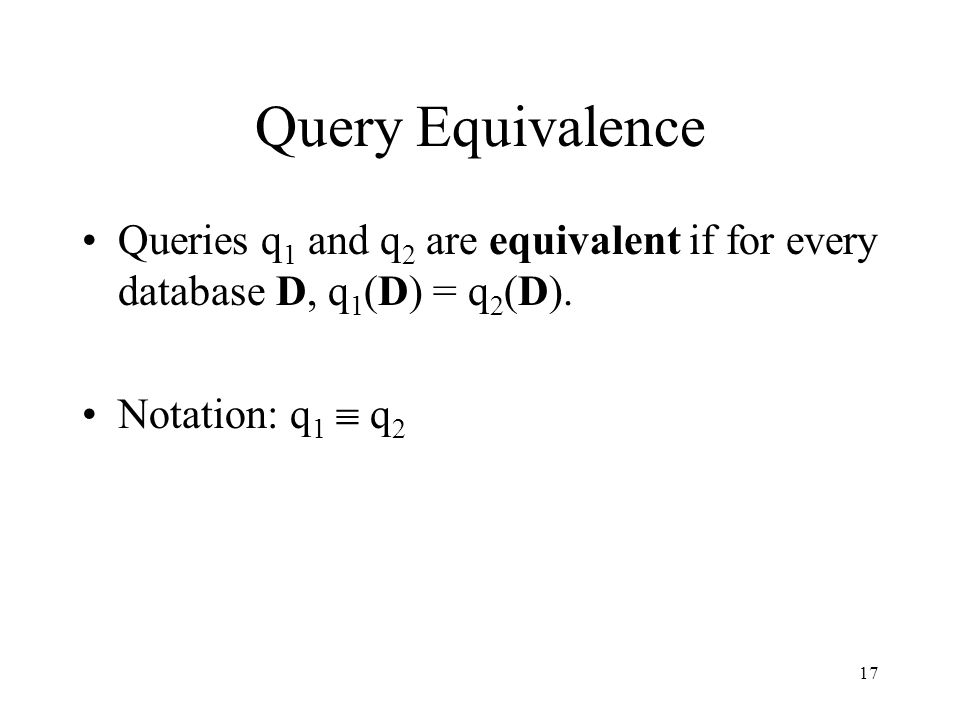 17 Query Equivalence Queries q 1 and q 2 are equivalent if for every database D, q 1 (D) = q 2 (D). Notation: q 1  q 2