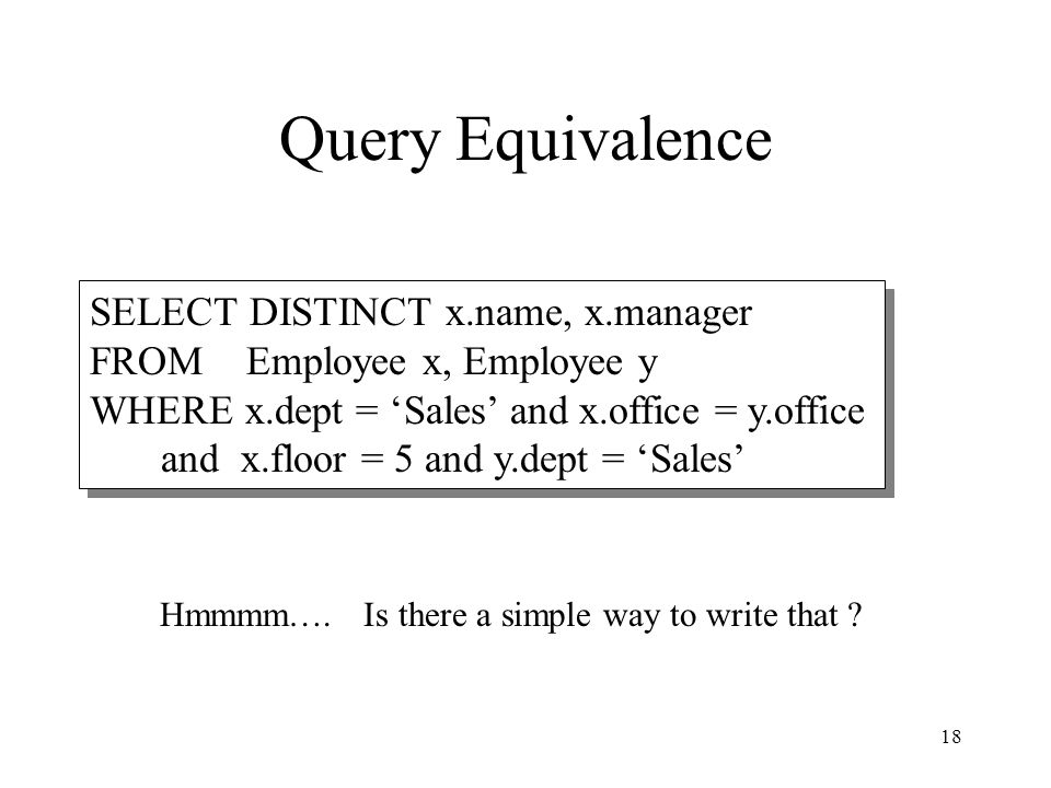18 Query Equivalence SELECT DISTINCT x.name, x.manager FROM Employee x, Employee y WHERE x.dept = 'Sales' and x.office = y.office and x.floor = 5 and
