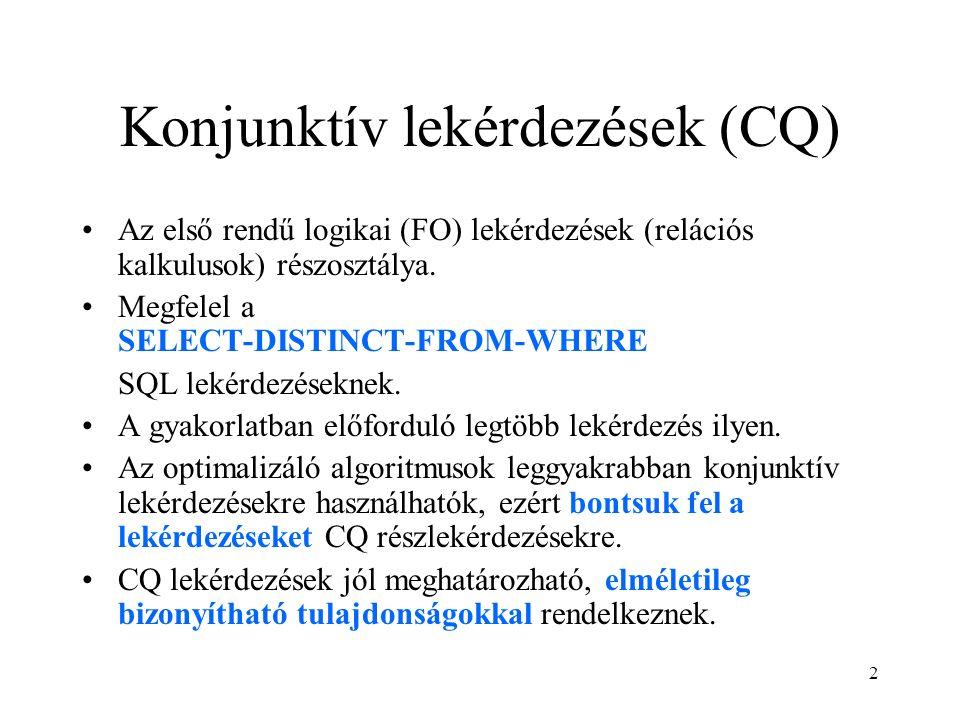 2 Konjunktív lekérdezések (CQ) Az első rendű logikai (FO) lekérdezések (relációs kalkulusok) részosztálya. Megfelel a SELECT-DISTINCT-FROM-WHERE SQL l