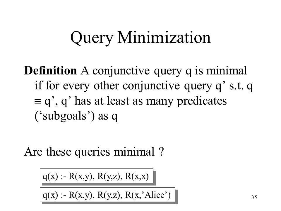 35 Query Minimization Definition A conjunctive query q is minimal if for every other conjunctive query q' s.t. q  q', q' has at least as many predica