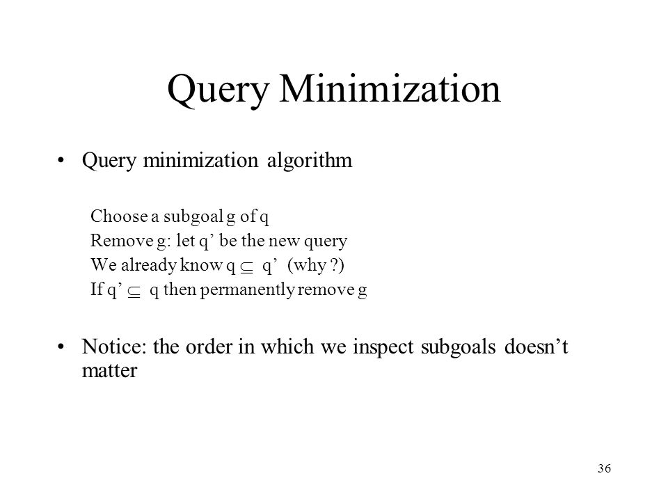 36 Query Minimization Query minimization algorithm Choose a subgoal g of q Remove g: let q' be the new query We already know q  q' (why ?) If q'  q