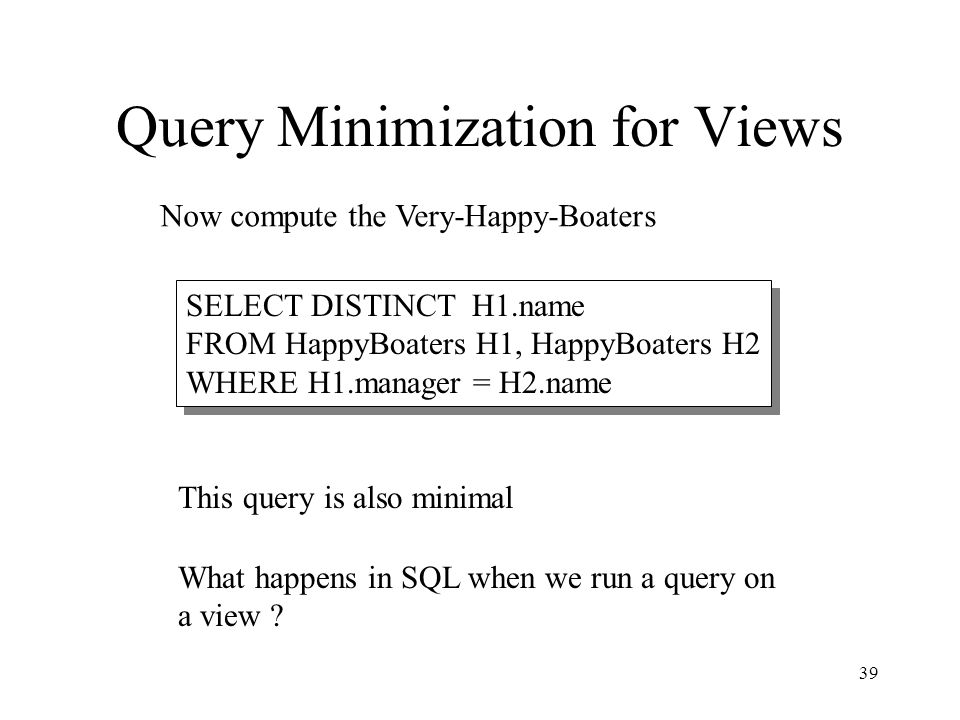 39 Query Minimization for Views SELECT DISTINCT H1.name FROM HappyBoaters H1, HappyBoaters H2 WHERE H1.manager = H2.name Now compute the Very-Happy-Bo