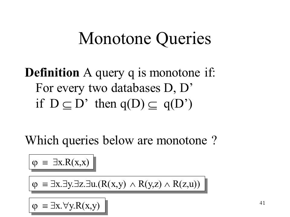 41 Monotone Queries Definition A query q is monotone if: For every two databases D, D' if D  D' then q(D)  q(D') Which queries below are monotone .