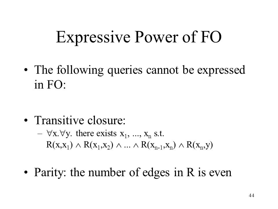 44 Expressive Power of FO The following queries cannot be expressed in FO: Transitive closure: –  x.