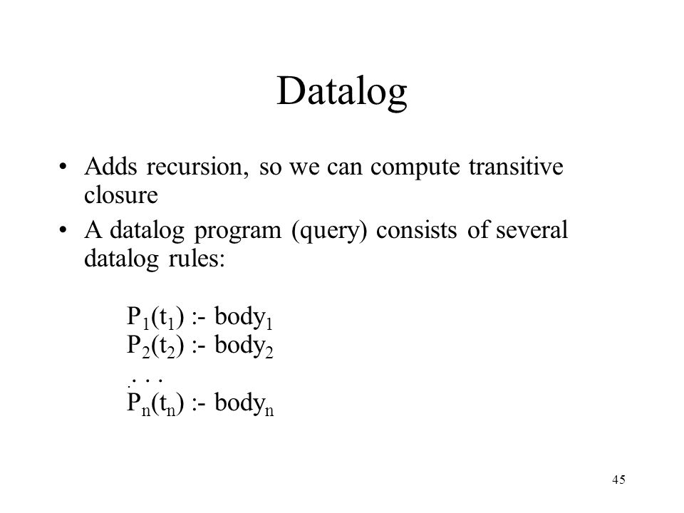 45 Datalog Adds recursion, so we can compute transitive closure A datalog program (query) consists of several datalog rules: P 1 (t 1 ) :- body 1 P 2 (t 2 ) :- body 2....