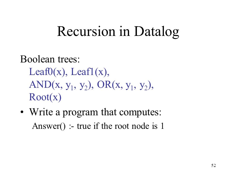 52 Recursion in Datalog Boolean trees: Leaf0(x), Leaf1(x), AND(x, y 1, y 2 ), OR(x, y 1, y 2 ), Root(x) Write a program that computes: Answer() :- tru
