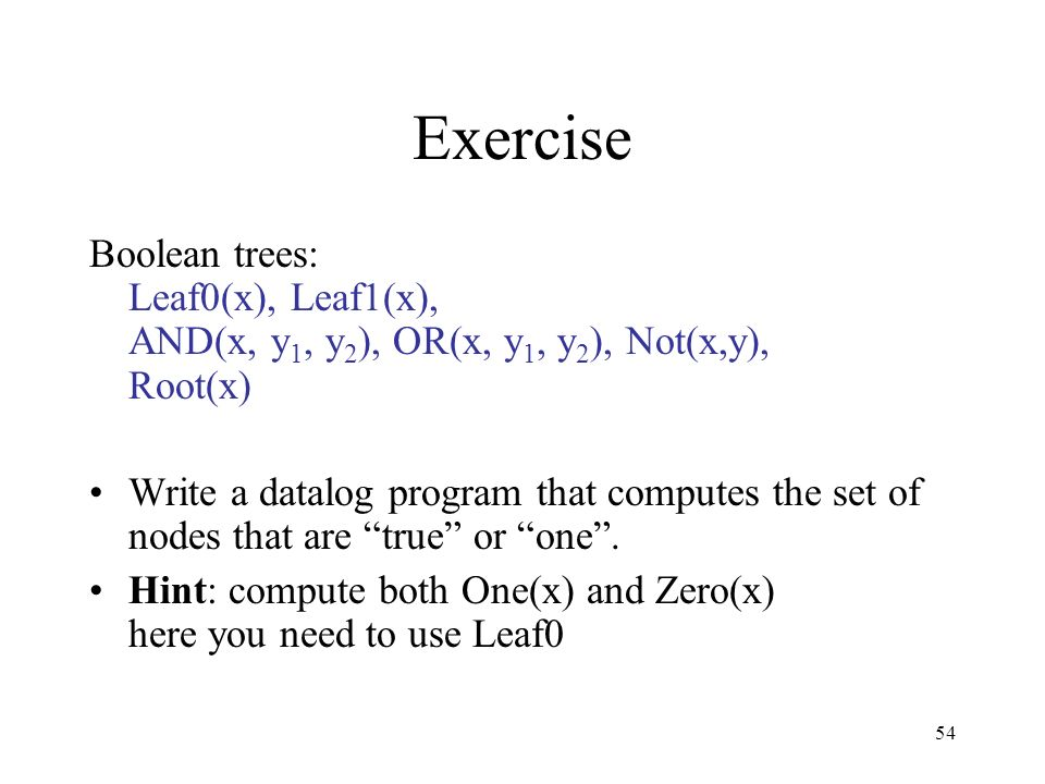 54 Exercise Boolean trees: Leaf0(x), Leaf1(x), AND(x, y 1, y 2 ), OR(x, y 1, y 2 ), Not(x,y), Root(x) Write a datalog program that computes the set of
