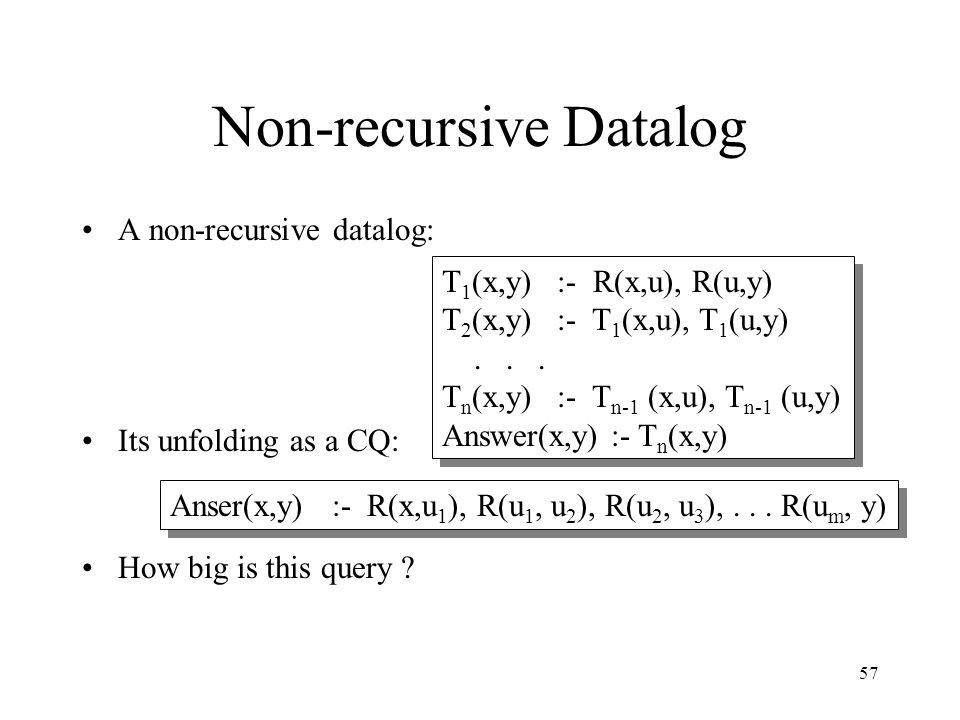 57 Non-recursive Datalog A non-recursive datalog: Its unfolding as a CQ: How big is this query ? T 1 (x,y) :- R(x,u), R(u,y) T 2 (x,y) :- T 1 (x,u), T