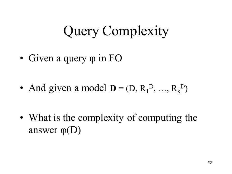 58 Query Complexity Given a query  in FO And given a model D = (D, R 1 D, …, R k D ) What is the complexity of computing the answer  (D)