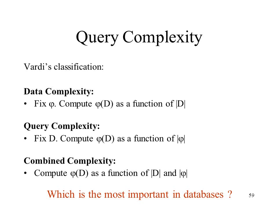 59 Query Complexity Vardi's classification: Data Complexity: Fix . Compute  (D) as a function of |D| Query Complexity: Fix D. Compute  (D) as a fun