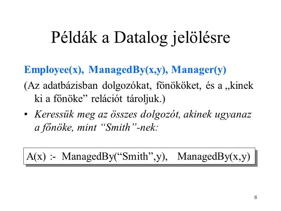 """6 Példák a Datalog jelölésre Employee(x), ManagedBy(x,y), Manager(y) (Az adatbázisban dolgozókat, fönököket, és a """"kinek ki a főnöke relációt tároljuk.) Keressük meg az összes dolgozót, akinek ugyanaz a főnöke, mint Smith -nek: A(x) :- ManagedBy( Smith ,y), ManagedBy(x,y)"""