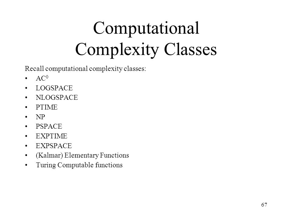 67 Computational Complexity Classes Recall computational complexity classes: AC 0 LOGSPACE NLOGSPACE PTIME NP PSPACE EXPTIME EXPSPACE (Kalmar) Element