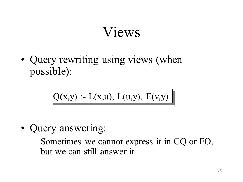70 Views Query rewriting using views (when possible): Query answering: –Sometimes we cannot express it in CQ or FO, but we can still answer it Q(x,y)