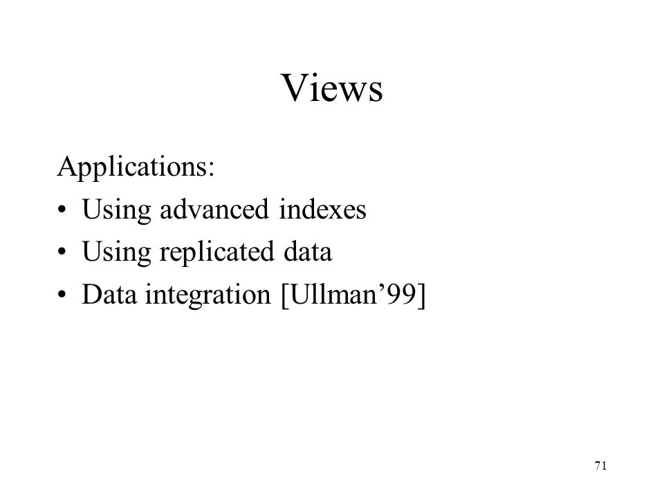 71 Views Applications: Using advanced indexes Using replicated data Data integration [Ullman'99]