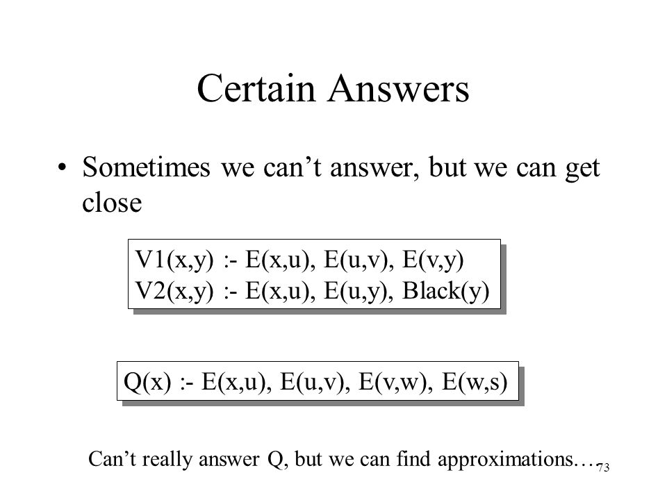 73 Certain Answers Sometimes we can't answer, but we can get close V1(x,y) :- E(x,u), E(u,v), E(v,y) V2(x,y) :- E(x,u), E(u,y), Black(y) Q(x) :- E(x,u
