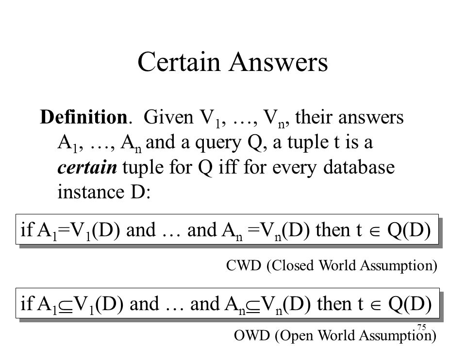 75 Certain Answers Definition. Given V 1, …, V n, their answers A 1, …, A n and a query Q, a tuple t is a certain tuple for Q iff for every database i