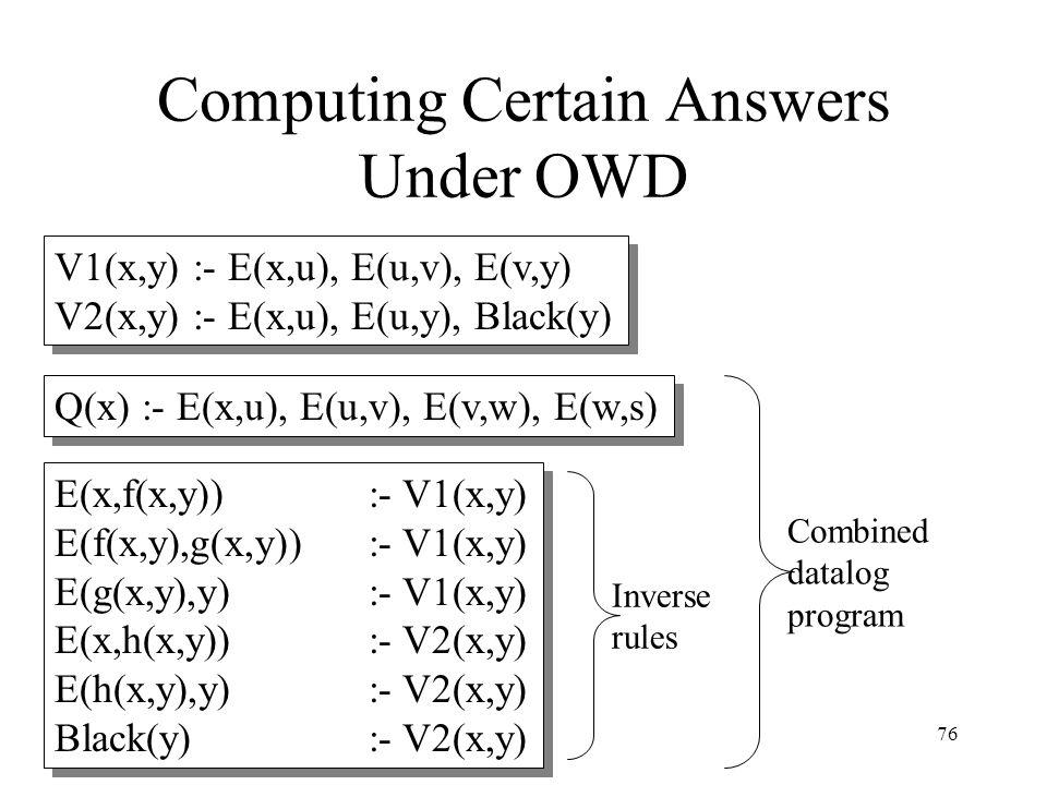 76 Computing Certain Answers Under OWD V1(x,y) :- E(x,u), E(u,v), E(v,y) V2(x,y) :- E(x,u), E(u,y), Black(y) Q(x) :- E(x,u), E(u,v), E(v,w), E(w,s) E(x,f(x,y)) :- V1(x,y) E(f(x,y),g(x,y)) :- V1(x,y) E(g(x,y),y) :- V1(x,y) E(x,h(x,y)) :- V2(x,y) E(h(x,y),y) :- V2(x,y) Black(y) :- V2(x,y) Inverse rules Combined datalog program