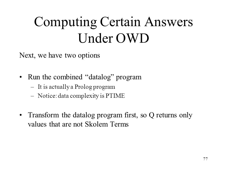 77 Computing Certain Answers Under OWD Next, we have two options Run the combined datalog program –It is actually a Prolog program –Notice: data complexity is PTIME Transform the datalog program first, so Q returns only values that are not Skolem Terms
