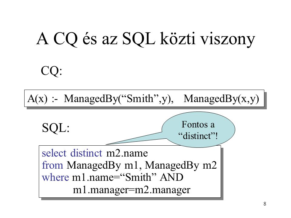 8 A CQ és az SQL közti viszony select distinct m2.name from ManagedBy m1, ManagedBy m2 where m1.name= Smith AND m1.manager=m2.manager A(x) :- ManagedBy( Smith ,y), ManagedBy(x,y) CQ: SQL: Fontos a distinct !