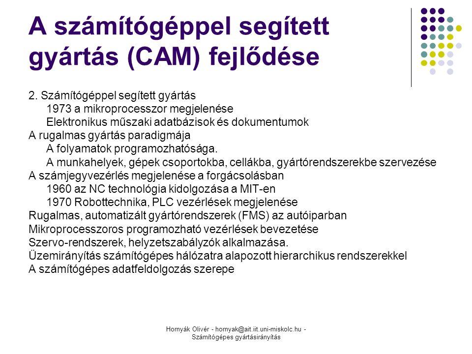 Hornyák Olivér - hornyak@ait.iit.uni-miskolc.hu - Számítógépes gyártásirányítás A számítógéppel segített gyártás (CAM) fejlődése 2.