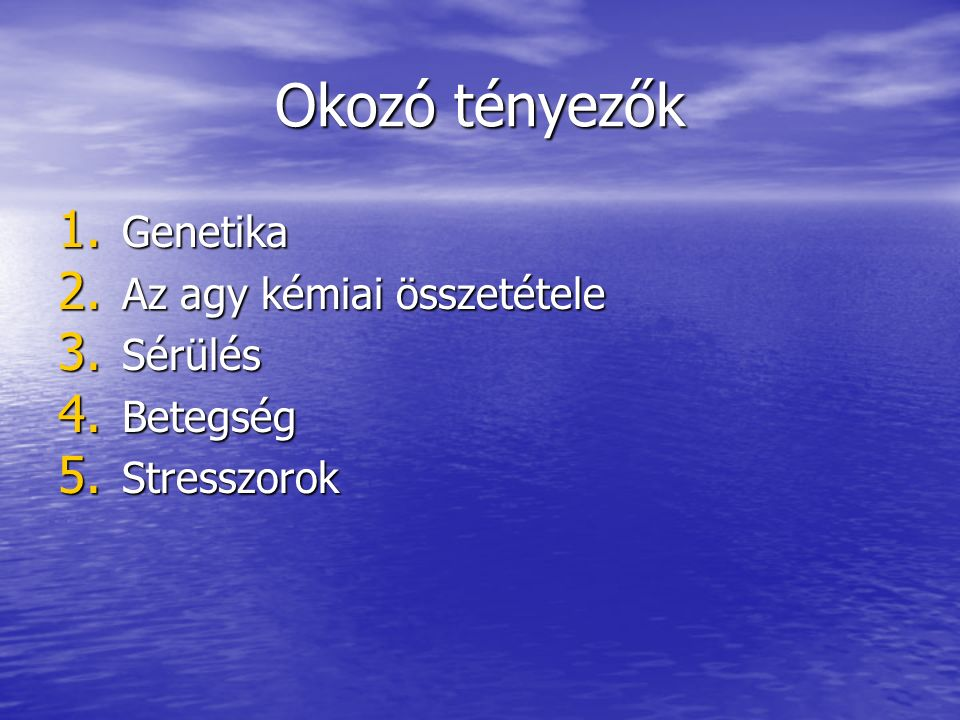 Okozó tényezők 1. Genetika 2. Az agy kémiai összetétele 3. Sérülés 4. Betegség 5. Stresszorok