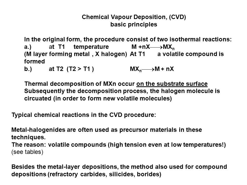 Chemical Vapour Deposition, (CVD) basic principles In the original form, the procedure consist of two isothermal reactions: a.)at T1 temperature M +nX