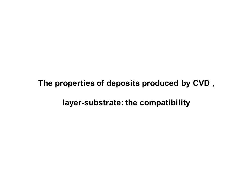 The properties of deposits produced by CVD, layer-substrate: the compatibility