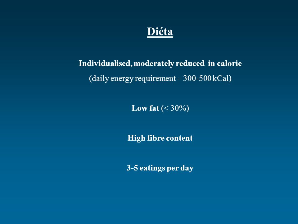 Diéta Individualised, moderately reduced in calorie (daily energy requirement – 300-500 kCal) Low fat (< 30%) High fibre content 3-5 eatings per day