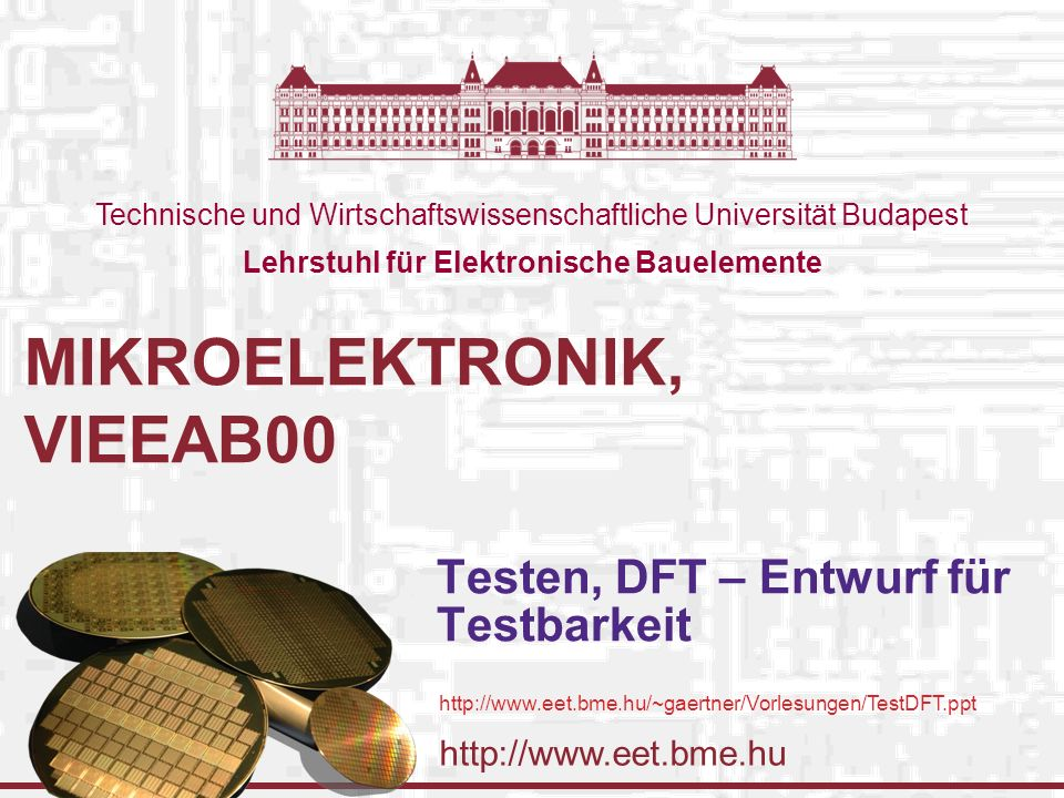 http://www.eet.bme.hu Technische und Wirtschaftswissenschaftliche Universität Budapest Lehrstuhl für Elektronische Bauelemente MIKROELEKTRONIK, VIEEAB00 Testen, DFT – Entwurf für Testbarkeit http://www.eet.bme.hu/~gaertner/Vorlesungen/TestDFT.ppt