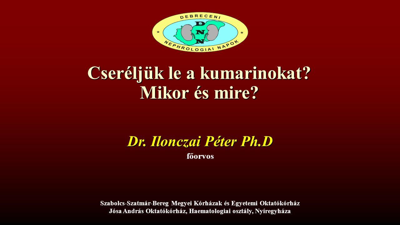 Cseréljük le a kumarinokat? Mikor és mire? Dr. Ilonczai Péter Ph.D főorvos Szabolcs-Szatmár-Bereg Megyei Kórházak és Egyetemi Oktatókórház Jósa András