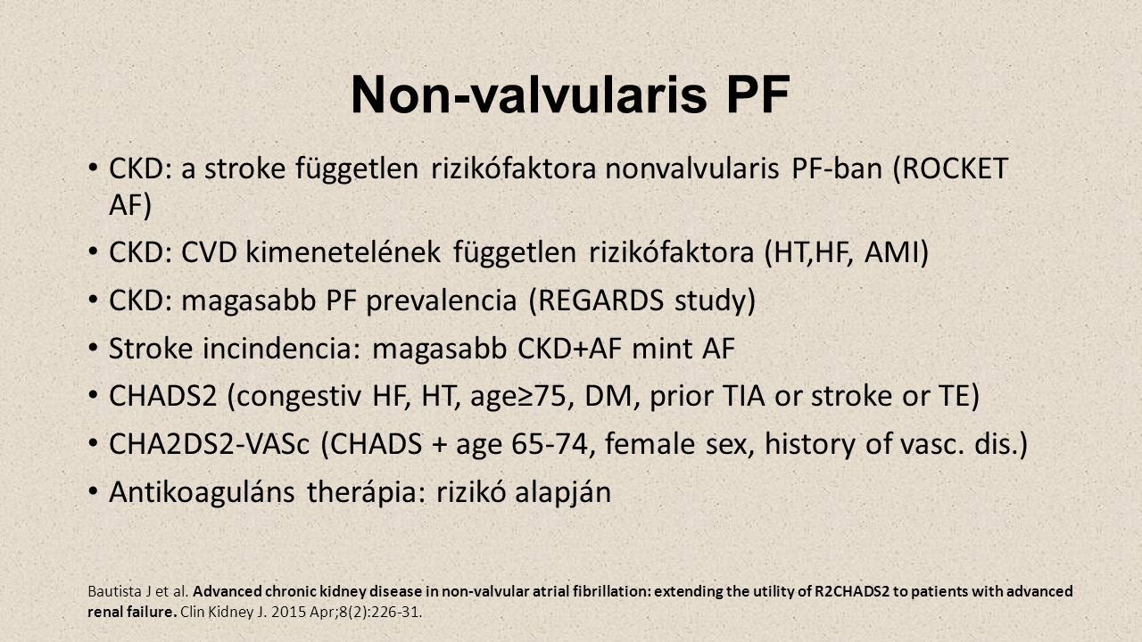 Non-valvularis PF CKD: a stroke független rizikófaktora nonvalvularis PF-ban (ROCKET AF) CKD: CVD kimenetelének független rizikófaktora (HT,HF, AMI) CKD: magasabb PF prevalencia (REGARDS study) Stroke incindencia: magasabb CKD+AF mint AF CHADS2 (congestiv HF, HT, age≥75, DM, prior TIA or stroke or TE) CHA2DS2-VASc (CHADS + age 65-74, female sex, history of vasc.