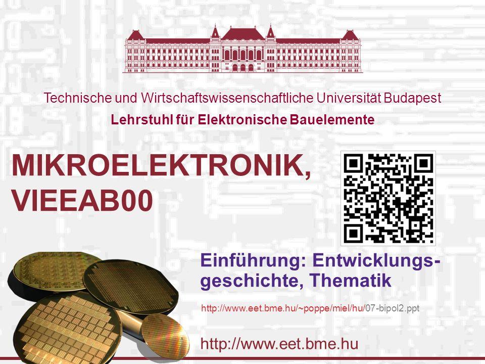 http://www.eet.bme.hu Technische und Wirtschaftswissenschaftliche Universität Budapest Lehrstuhl für Elektronische Bauelemente MIKROELEKTRONIK, VIEEAB00 Einführung: Entwicklungs- geschichte, Thematik http://www.eet.bme.hu/~poppe/miel/hu/07-bipol2.ppt