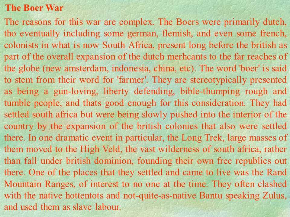 The reasons for this war are complex. The Boers were primarily dutch, tho eventually including some german, flemish, and even some french, colonists i