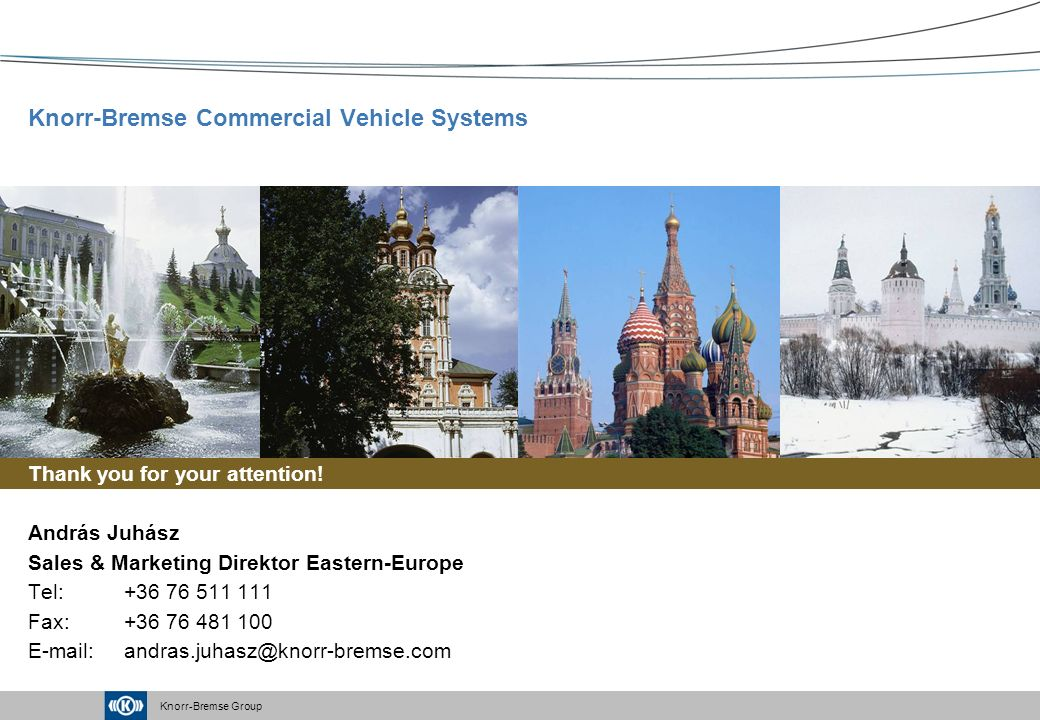 Knorr-Bremse Group Knorr-Bremse Commercial Vehicle Systems Thank you for your attention! András Juhász Sales & Marketing Direktor Eastern-Europe Tel:+
