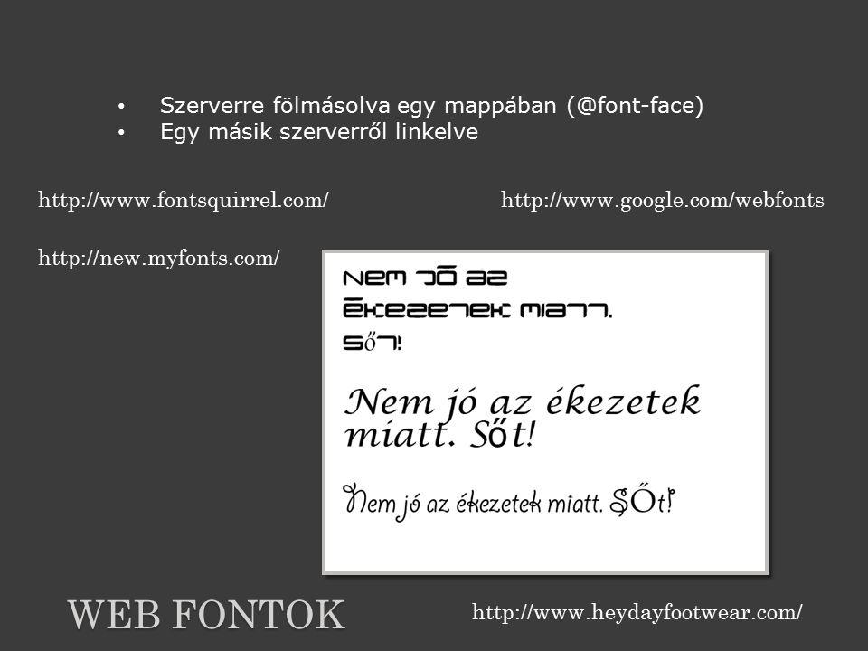 WEB FONTOK Szerverre fölmásolva egy mappában (@font-face) Egy másik szerverről linkelve http://www.fontsquirrel.com/http://www.google.com/webfonts http://new.myfonts.com/ http://www.heydayfootwear.com/