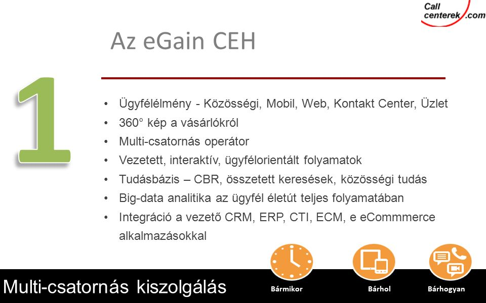 16 Multi-csatornás kiszolgálás Ügyfélélmény - Közösségi, Mobil, Web, Kontakt Center, Üzlet 360° kép a vásárlókról Multi-csatornás operátor Vezetett, interaktív, ügyfélorientált folyamatok Tudásbázis – CBR, összetett keresések, közösségi tudás Big-data analitika az ügyfél életút teljes folyamatában Integráció a vezető CRM, ERP, CTI, ECM, e eCommmerce alkalmazásokkal Az eGain CEH BármikorBárhol Bárhogyan