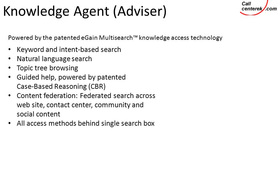 Knowledge Agent (Adviser) Powered by the patented eGain Multisearch™ knowledge access technology Keyword and intent-based search Natural language search Topic tree browsing Guided help, powered by patented Case-Based Reasoning (CBR) Content federation: Federated search across web site, contact center, community and social content All access methods behind single search box