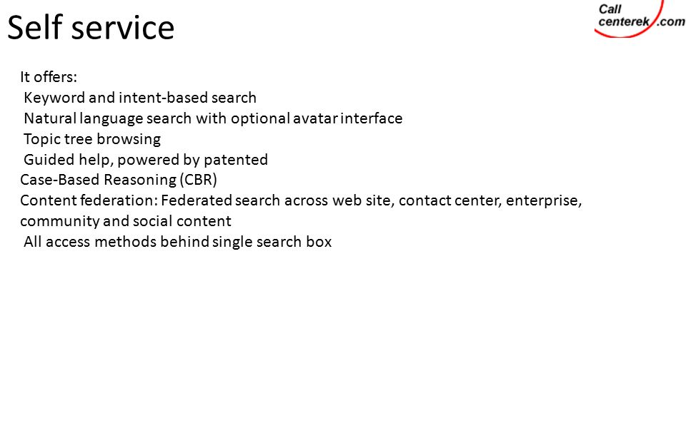 Self service It offers: Keyword and intent-based search Natural language search with optional avatar interface Topic tree browsing Guided help, powered by patented Case-Based Reasoning (CBR) Content federation: Federated search across web site, contact center, enterprise, community and social content All access methods behind single search box