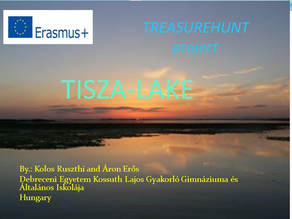 TISZA-LAKE By.: Kolos Ruszthi and Áron Erős Debreceni Egyetem Kossuth Lajos Gyakorló Gimnáziuma és Általános Iskolája Hungary TREASUREHUNT project