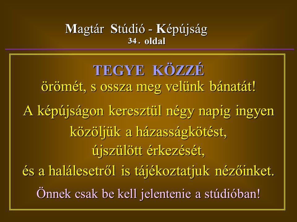 34. oldal Magtár Stúdió - Képújság TEGYE KÖZZÉ örömét, s ossza meg velünk bánatát.