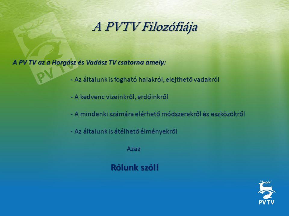 A PVTV Filozófiája A PV TV az a Horgász és Vadász TV csatorna amely: - Az általunk is fogható halakról, elejthető vadakról - A kedvenc vizeinkről, erdőinkről - A mindenki számára elérhető módszerekről és eszközökről - Az általunk is átélhető élményekről Azaz Rólunk szól.